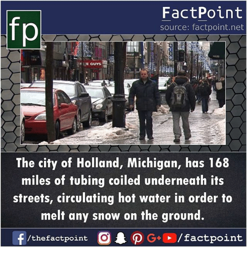 Memes, Streets, and Michigan: fp  FactPoint  source: factpoint.net  The city of Holland, Michigan, has 168  miles of tubing coiled underneath its  streets, circulating hot water in order to  melt any snow on the ground.  f  /thefactpoint  O . ρ G+P/factpoint