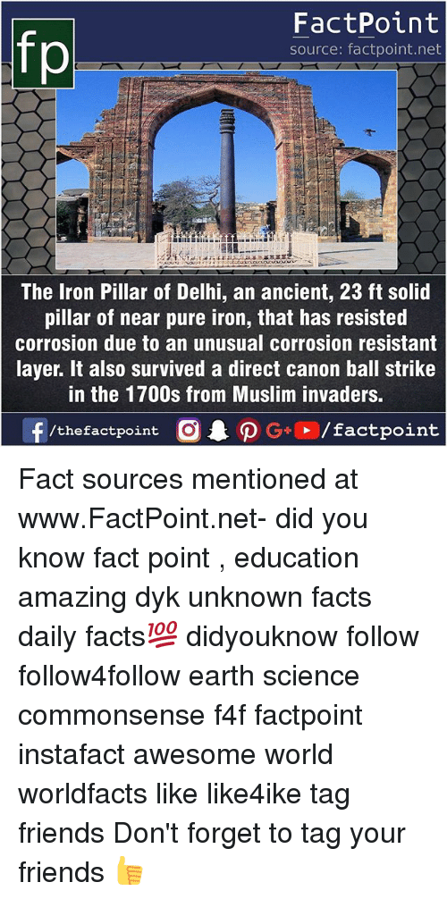 Pured: fp  FactPoint  source: factpoint.net  The Iron Pillar of Delhi, an ancient, 23 ft solid  pillar of near pure iron, that has resisted  corrosion due to an unusual corrosion resistant  layer. It also survived a direct canon ball strike  in the 1700s from Muslim invaders Fact sources mentioned at www.FactPoint.net- did you know fact point , education amazing dyk unknown facts daily facts💯 didyouknow follow follow4follow earth science commonsense f4f factpoint instafact awesome world worldfacts like like4ike tag friends Don't forget to tag your friends 👍