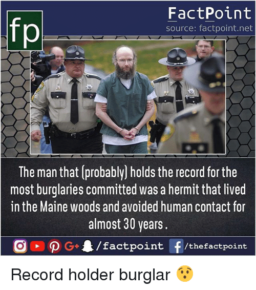 Memes, Maine, and Record: fp  FactPoint  source: factpoint.net  The man that (probably] holds the record for the  most burglaries committed was a hermit that lived  in the Maine woods and avoided human contact for  almost 30 years.  G4/factpo  int F/thefactpoint Record holder burglar 😯
