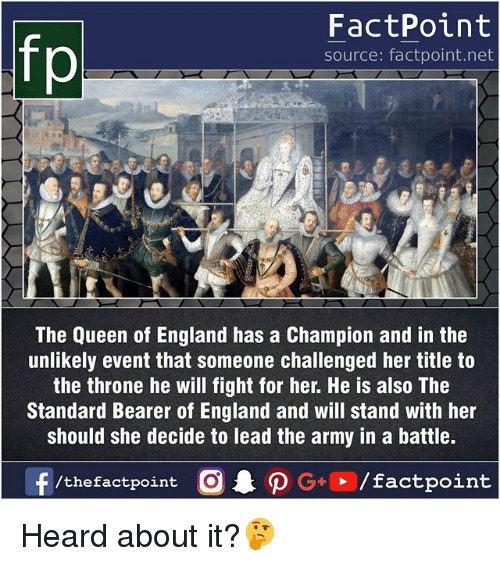 bearer: fp  FactPoint  source: factpoint.net  The Queen of England has a Champion and in the  unlikely event that someone challenged her title to  the throne he will fight for her. He is also The  Standard Bearer of England and will stand with her  should she decide to lead the army in a battle. Heard about it?🤔