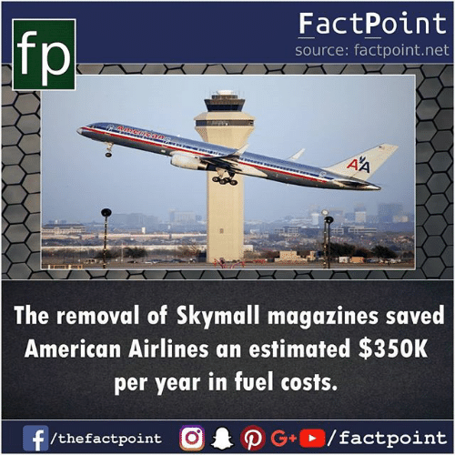 American Airlines: fp  FactPoint  source: factpoint.net  The removal of Skymall magazines saved  American Airlines an estimated $350K  per year in fuel costs.