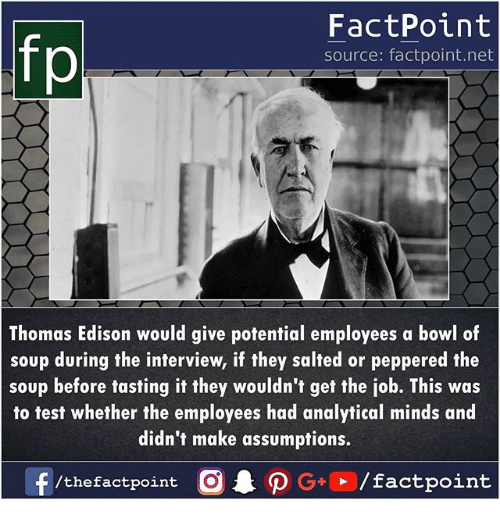 Memes, Edison, and Test: fp  FactPoint  source: factpoint.net  Thomas Edison would give potential employees a bowl of  soup during the interview, if they salted or peppered the  soup before tasting it they wouldn't get the job. This was  to test whether the employees had analytical minds and  didn't make assumptions.  f/thefactpoint O·P G . / factpoint