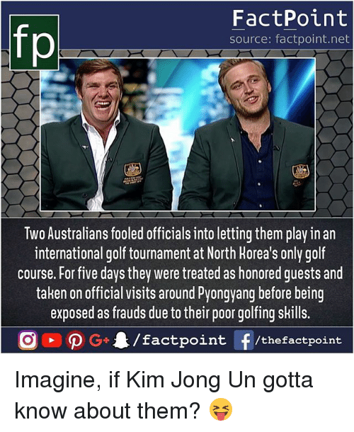 Kim Jong-Un, Memes, and Taken: fp  FactPoint  source: factpoint.net  Two Australians fooled officials into letting them play in an  international golf tournament at North Horea's only golf  course. For five days they were treated as honored guests and  taken on official visits around Pyongyang before being  exposed as frauds due to their poor golfing sHills. Imagine, if Kim Jong Un gotta know about them? 😝
