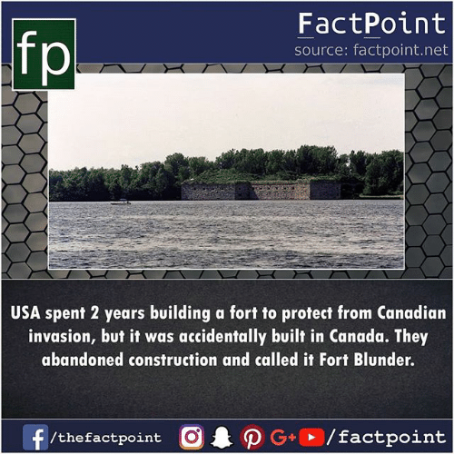 Memes, Canada, and Construction: fp  FactPoint  source: factpoint.net  USA spent 2 years building a fort to protect from Canadian  invasion, but it was accidentally built in Canada. They  abandoned construction and called it Fort Blunder  /thefactpoint O