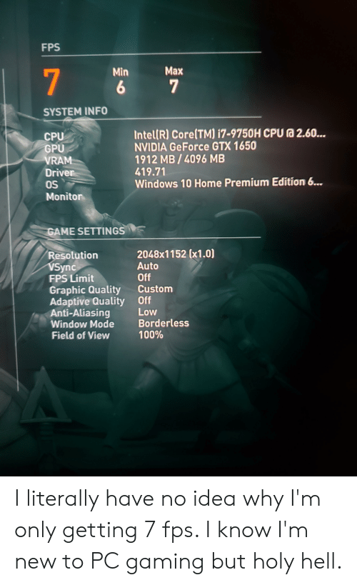 Borderless: FPS  Max  Min  7  7  SYSTEM INFO  IntellR) Core(TMI i7-9750H CPU a 2.60...  NVIDIA GeForce GTX 1650  1912 MB/4096 MB  419.71  CPU  GPU  VRAM  Driver  OS  Windows 10 Home Premium Edition 6...  Monitor  GAME SETTINGS  2048x1152 (x1.0)  Resolution  VSync  FPS Limit  Auto  Off  Custom  Graphic Quality  Adaptive Quality  Anti-Aliasing  Window Mode  Field of View  Off  Low  Borderless  100%  16 I literally have no idea why I'm only getting 7 fps. I know I'm new to PC gaming but holy hell.