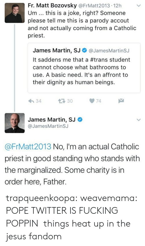 Fucking, Jesus, and Martin: Fr. Matt Bozovsky @FrMatt2013 12h  Um this is a joke, right? Someone  please tell me this is a parody accout  and not actually coming from a Catholic  priest.  James Martin, SJ Φ @JamesMartinSJ  It saddens me that a #trans student  cannot choose what bathrooms to  use. A basic need. It's an affront to  their dignity as human beings.  34  133074  James Martin, SJ  @JamesMartinSJ  @FrMatt2013 No, I'm an actual Catholic  priest in good standing who stands with  the marginalized. Some charity is in  order here, Father. trapqueenkoopa:  weavemama: POPE TWITTER IS FUCKING POPPIN  things heat up in the jesus fandom