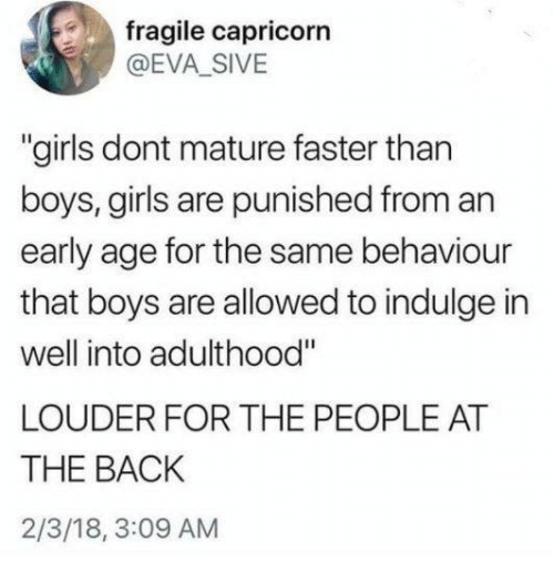 """Girls, Memes, and Capricorn: fragile capricorn  @EVA_SIVE  """"girls dont mature faster than  boys, girls are punished from an  early age for the same behaviour  that boys are allowed to indulge in  well into adulthood""""  LOUDER FOR THE PEOPLE AT  THE BACK  2/3/18, 3:09 AM"""