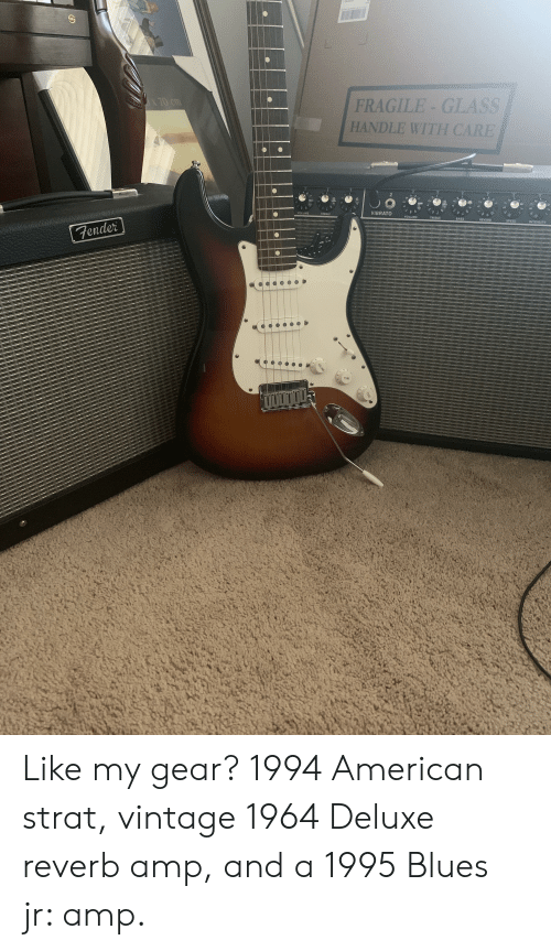 American, Blues, and Speed: FRAGILE-GLASS  HANDLE WITH CARE  70 cm  2  VIBRATO  VOLUME  TREBLE  TREBLE  VOLUME  BASS  REVERB  SPEED  INTENSITY  www.cAS  Fender  TONE  VOLUME Like my gear? 1994 American strat, vintage 1964 Deluxe reverb amp, and a 1995 Blues jr: amp.