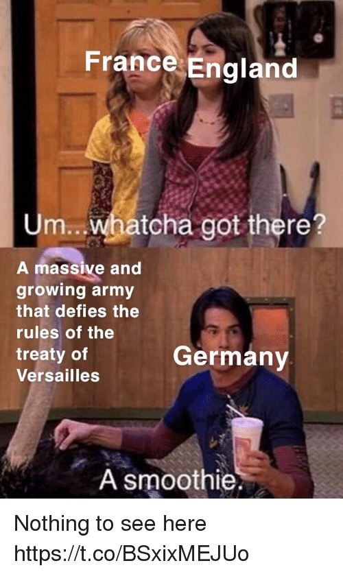 England, Army, and France: France England  Um.. whatcha got there?  A massive and  growing army  that defies the  rules of the  treaty of  Versailles  Germany  A smoothie Nothing to see here https://t.co/BSxixMEJUo