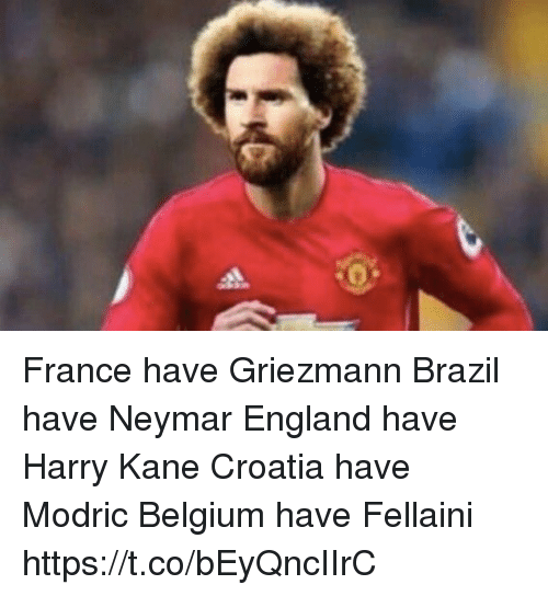 Belgium, England, and Neymar: France have Griezmann Brazil have Neymar  England have Harry Kane Croatia have Modric  Belgium have Fellaini https://t.co/bEyQncIIrC