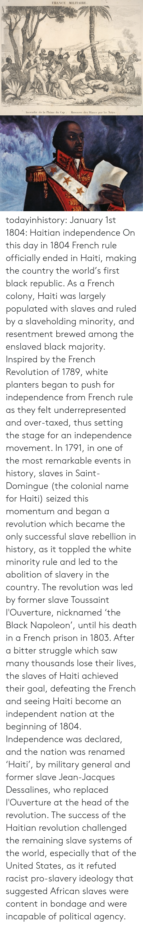 Head, Saw, and Struggle: FRANCE MILITAIRE  Incendie de la Plaine du Cap Massacre des Blancs par le Noirs todayinhistory: January 1st 1804: Haitian independence On this day in 1804 French rule officially ended in Haiti, making the country the world's first black republic. As a French colony, Haiti was largely populated with slaves and ruled by a slaveholding minority, and resentment brewed among the enslaved black majority. Inspired by the French Revolution of 1789, white planters began to push for independence from French rule as they felt underrepresented and over-taxed, thus setting the stage for an independence movement. In 1791, in one of the most remarkable events in history, slaves in Saint-Domingue (the colonial name for Haiti) seized this momentum and began a revolution which became the only successful slave rebellion in history, as it toppled the white minority rule and led to the abolition of slavery in the country. The revolution was led by former slave Toussaint l'Ouverture, nicknamed 'the Black Napoleon', until his death in a French prison in 1803. After a bitter struggle which saw many thousands lose their lives, the slaves of Haiti achieved their goal, defeating the French and seeing Haiti become an independent nation at the beginning of 1804. Independence was declared, and the nation was renamed 'Haiti', by military general and former slave Jean-Jacques Dessalines, who replaced l'Ouverture at the head of the revolution. The success of the Haitian revolution challenged the remaining slave systems of the world, especially that of the United States, as it refuted racist pro-slavery ideology that suggested African slaves were content in bondage and were incapable of political agency.