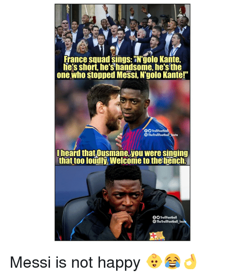"""Hes The One: france squad sings: N'golo Kante,  he's short, he's handsome, he's the  one who stopped Messi, N'golo Kante!""""  O TrollFootba  eTheTrollFootball-Insta  heard that Ousmane,you were singing  that too loudly. Welcome to the bench.  OOTrollFootball  TheTrollFootball_Ins  FCB Messi is not happy 👶😂👌"""