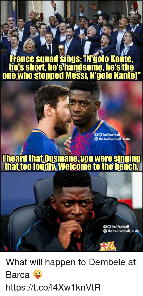"""Dembele: France squad sings: N'golo Kante,  he'sshort, he's handsome, he's the  one who stopped Messi, N'golo Kante!""""  TrollFootbo  The TrollFootball Insta  lheard that Ousmane,you were singing  that too loudlý, Welcome to the bench.  TrollFootball  The Troll Football Insfu  FCB What will happen to Dembele at Barca 😜 https://t.co/l4Xw1knVtR"""
