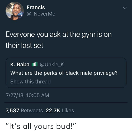 """Black Male: Francis  NeverMe  Everyone you ask at the gym is on  their last set  K. Baba @Unkle_K  What are the perks of black male privilege?  Show this thread  7/27/18, 10:05 AM  7,537 Retweets 22.7K Likes """"It's all yours bud!"""""""