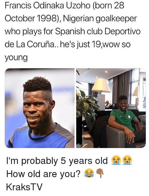 Club, Memes, and Spanish: Francis Odinaka Uzoho (born 28  October 1998), Nigerian goalkeeper  who plays for Spanish club Deportivo  de La Coruña..he's just 19,wow so  young I'm probably 5 years old 😭😭 How old are you? 😂👇🏾 KraksTV