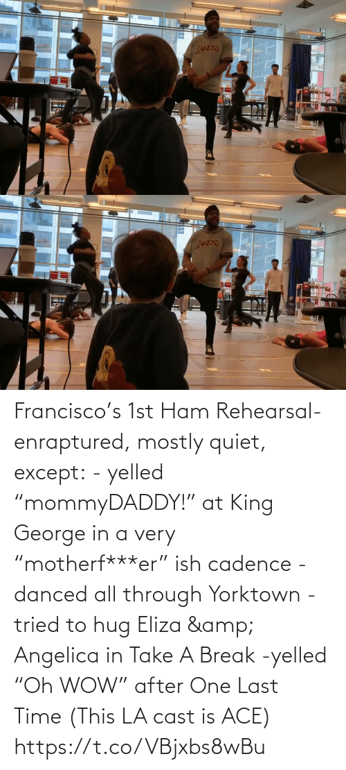 "Break: Francisco's 1st Ham Rehearsal-enraptured, mostly quiet, except:  - yelled ""mommyDADDY!"" at King George in a very ""motherf***er"" ish cadence  -danced all through Yorktown  -tried to hug Eliza & Angelica in Take A Break  -yelled ""Oh WOW"" after One Last Time  (This LA cast is ACE) https://t.co/VBjxbs8wBu"