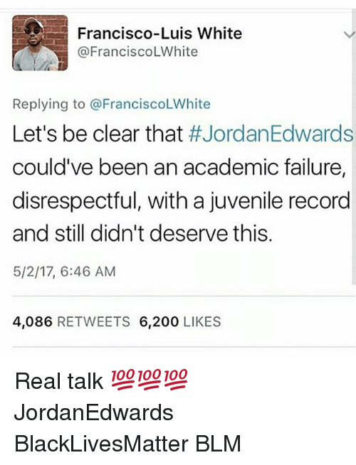 200 likes: Francisco-Luis White  @Francisco LWhite  Replying to @Francisco LWhite  Let's be clear that  #JordanEdwards  could've been an academic failure,  disrespectful, with a juvenile record  and still didn't deserve this  5/2/17, 6:46 AM  4,086  RETWEETS 6,200  LIKES Real talk 💯💯💯 JordanEdwards BlackLivesMatter BLM