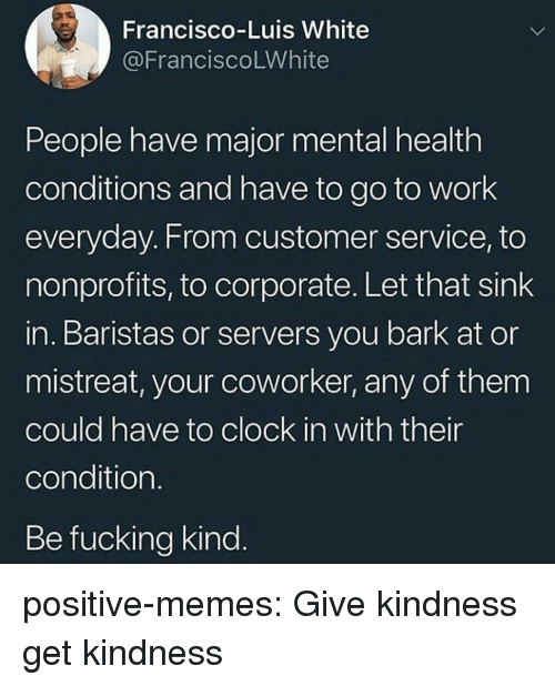 Clock, Fucking, and Memes: Francisco-Luis White  @FranciscoLWhite  People have major mental health  conditions and have to go to work  everyday. From customer service, to  nonprofits, to corporate. Let that sink  in. Baristas or servers you bark at or  mistreat, your coworker, any of them  could have to clock in with their  condition  Be fucking kind positive-memes:  Give kindness get kindness