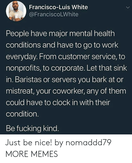 Clock In: Francisco-Luis White  @FranciscoLWhite  People have major mental health  conditions and have to go to work  everyday. From customer service, to  nonprofits, to corporate. Let that sink  in. Baristas or servers you bark at or  mistreat, your coworker, any of them  could have to clock in with their  condition  Be fucking kind Just be nice! by nomaddd79 MORE MEMES