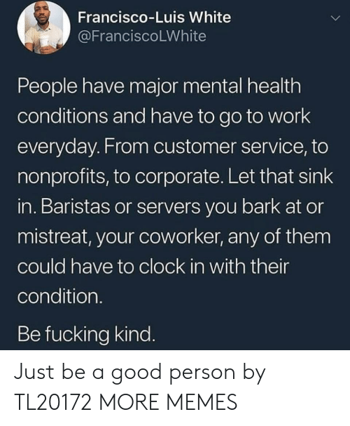 Let That Sink In: Francisco-Luis White  @FranciscoLWhite  People have major mental health  conditions and have to go to work  everyday. From customer service, to  nonprofits, to corporate. Let that sink  in. Baristas or servers you bark at or  mistreat, your coworker, any of them  could have to clock in with their  condition.  Be fucking kind. Just be a good person by TL20172 MORE MEMES