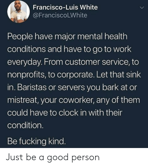 Let That Sink In: Francisco-Luis White  @FranciscoLWhite  People have major mental health  conditions and have to go to work  everyday. From customer service, to  nonprofits, to corporate. Let that sink  in. Baristas or servers you bark at or  mistreat, your coworker, any of them  could have to clock in with their  condition.  Be fucking kind. Just be a good person