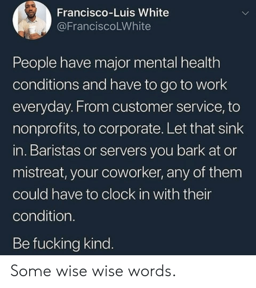 Let That Sink In: Francisco-Luis White  @FranciscoLWhite  People have major mental health  conditions and have to go to work  everyday. From customer service, to  nonprofits, to corporate. Let that sink  in. Baristas or servers you bark at or  mistreat, your coworker, any of them  could have to clock in with their  condition.  Be fucking kind. Some wise wise words.