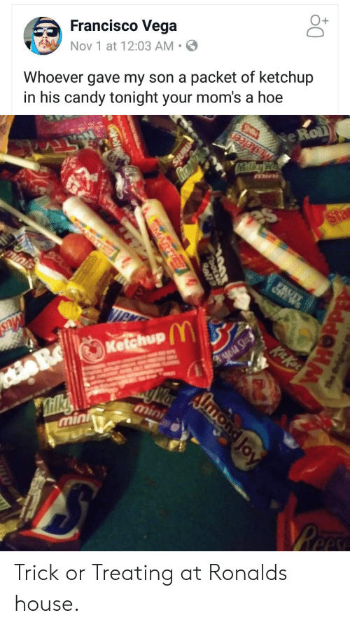 Candy, Hoe, and Moms: Francisco Vega  Nov 1 at 12:03 AM .  O+  Whoever gave my son a packet of ketchup  in his candy tonight your mom's a hoe  e Roll  Ketchup  min Trick or Treating at Ronalds house.