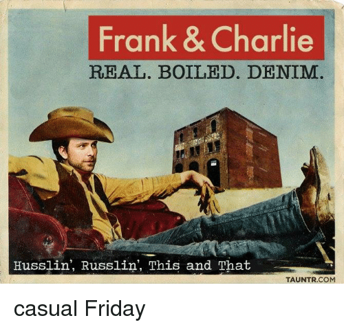 Charlie, Friday, and Memes: Frank & Charlie  REAL. BOILED. DENIM  Husslin, Russlin', This and That  TAUNTR.COM casual Friday