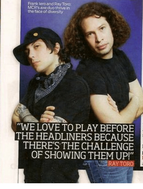 "the challenge: Frank lero and Ray Toro  MCR's axe duo thrive in  the face of diversity  ""WE LOVE TO PLAY BEFORE  THE HEADLINERS BECAUSE  THERE'S THE CHALLENGE  OF SHOWING THEM UP!"""
