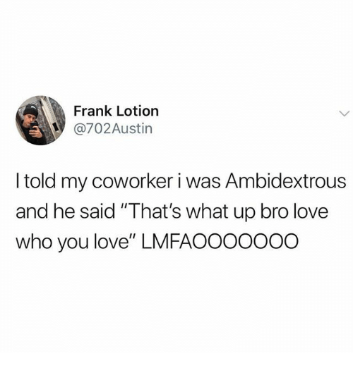 """what up: Frank Lotion  @702Austin  I told my coworker i was Ambidextrous  and he said """"That's what up bro love  who you love"""" LMFAOOOOOOO"""