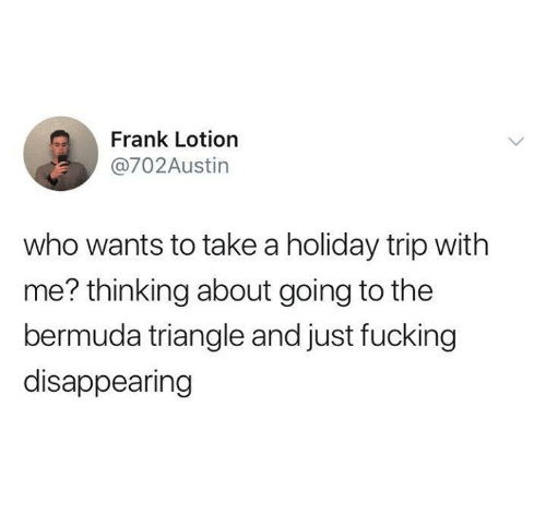 Bermuda Triangle, Fucking, and Funny: Frank Lotion  @702Austin  who wants to take a holiday trip with  me? thinking about going to the  bermuda triangle and just fucking  disappearing