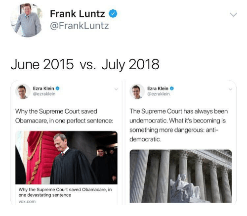 ezra klein: Frank Luntz  @FrankLuntz  June 2015 vs. July 2018  Ezra Klein  @ezraklein  Ezra Klein  @ezraklein  Why the Supreme Court saved  Obamacare, in one perfect sentence  The Supreme Court has always been  undemocratic. What it's becoming is  something more dangerous: anti-  democratic.  Why the Supreme Court saved Obamacare, in  one devastating sentence  vox.com