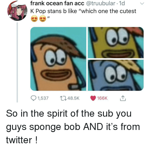 "Frank Ocean, Pop, and Twitter: frank ocean fan acc @truubular 1d  K Pop stans b like ""which one the cutest  1,53748.5K 166K So in the spirit of the sub you guys sponge bob AND it's from twitter !"