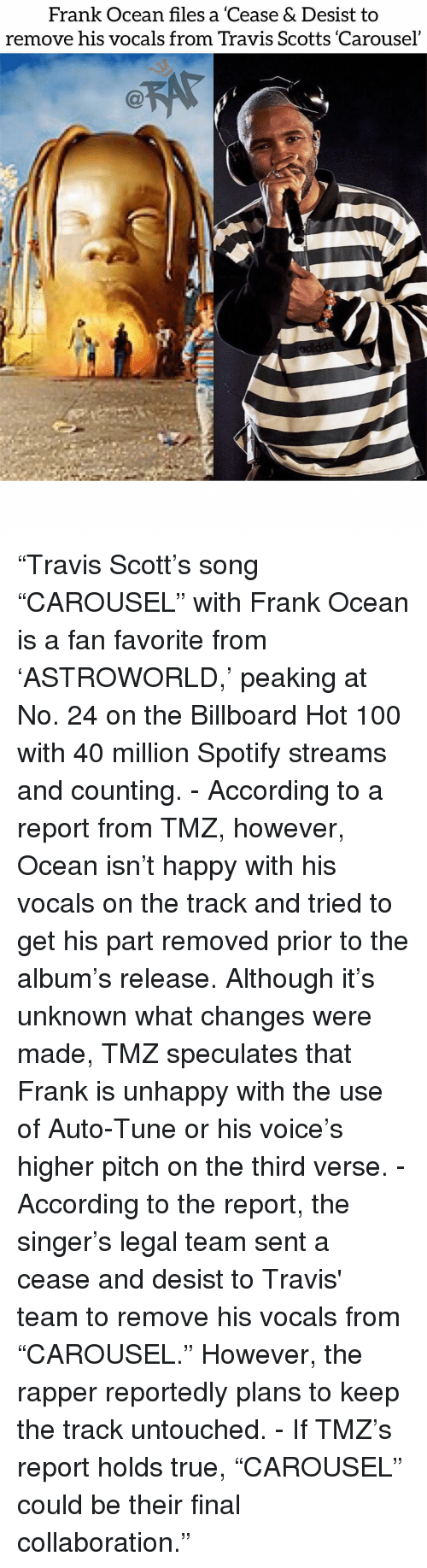 "Anaconda, Billboard, and Frank Ocean: Frank Ocean files a 'Cease & Desist to  remove his vocals from Travis Scotts 'Carousel ""Travis Scott's song ""CAROUSEL"" with Frank Ocean is a fan favorite from 'ASTROWORLD,' peaking at No. 24 on the Billboard Hot 100 with 40 million Spotify streams and counting. - According to a report from TMZ, however, Ocean isn't happy with his vocals on the track and tried to get his part removed prior to the album's release. Although it's unknown what changes were made, TMZ speculates that Frank is unhappy with the use of Auto-Tune or his voice's higher pitch on the third verse. - According to the report, the singer's legal team sent a cease and desist to Travis' team to remove his vocals from ""CAROUSEL."" However, the rapper reportedly plans to keep the track untouched. - If TMZ's report holds true, ""CAROUSEL"" could be their final collaboration."""