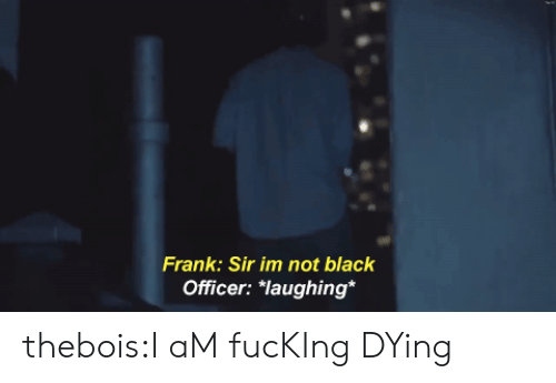 "Fucking, Tumblr, and Black: Frank: Sir im not black  Officer: ""laughing* thebois:I aM fucKIng DYing"