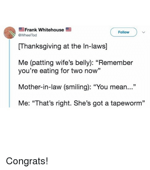 "Funny, Thanksgiving, and Mean: Frank whitehouse  Follow  WheelTod  Thanksgiving at the In-laws]  Me (patting wife's belly): ""Remember  you're eating for two now""  Mother-in-law (smiling): ""You mean...""  Me: ""That's right. She's got a tapeworm"" Congrats!"