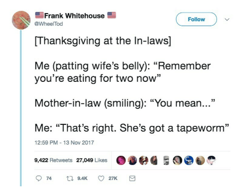 "Thanksgiving, Mean, and Got: Frank Whitehouse  Follow  @WheelTod  Thanksgiving at the In-laws]  Me (patting wife's belly): ""Remember  you're eating for two now""  Mother-in-law (smiling): ""You mean...""  Me: ""That's right. She's got a tapeworm""  9,422 Retweets 27,049 Likes 036  12:59 PM-13 Nov 2017"