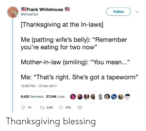 "Thanksgiving, Mean, and Got: Frank Whitehouse  @WheelTod  Follow  Thanksgiving at the In-laws]  Me (patting wife's belly): ""Remember  you're eating for two now""  Mother-in-law (smiling): ""You mean...""  Me: ""That's right. She's got a tapeworm""  9422 Retweets 27,049 Likeseg ES  12:59 PM 13 Nov 2017 Thanksgiving blessing"