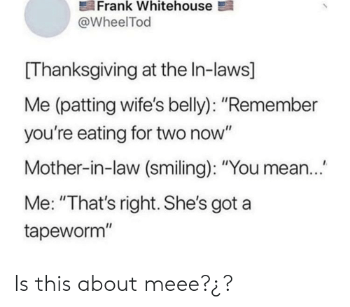 "In Law: Frank Whitehouse  @WheelTod  Thanksgiving at the In-laws]  Me (patting wife's belly): ""Remember  you're eating for two now""  Mother-in-law (smiling): ""You mean..  Me: ""That's right. She's got a  tapeworm"" Is this about meee?¿?"
