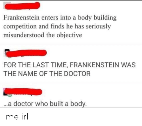 Doctor Who: Frankenstein enters into a body building  competition and finds he has seriously  misunderstood the objective  FOR THE LAST TIME, FRANKENSTEIN WAS  THE NAME OF THE DOCTOR  ..a doctor who built a body. me irl