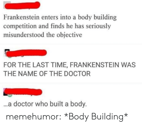 Doctor Who: Frankenstein enters into a body building  competition and finds he has seriously  misunderstood the objective  FOR THE LAST TIME, FRANKENSTEIN WAS  THE NAME OF THE DOCTOR  ..a doctor who built a body. memehumor:  *Body Building*