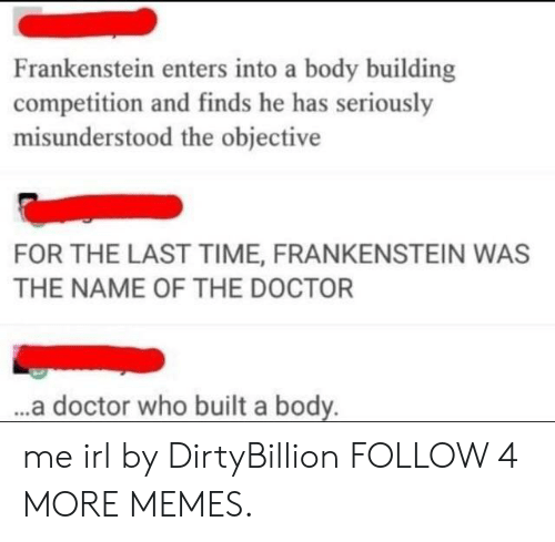 Doctor Who: Frankenstein enters into a body building  competition and finds he has seriously  misunderstood the objective  FOR THE LAST TIME, FRANKENSTEIN WAS  THE NAME OF THE DOCTOR  ...a doctor who built a body. me irl by DirtyBillion FOLLOW 4 MORE MEMES.