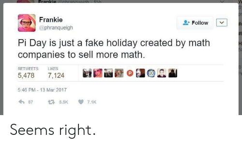 Fake, Math, and Mar: Frankie  @phranqueigh  Follow  Pi Day is just a fake holiday created by math  companies to sell more math  RETWEETS LIKES  5,478 7,124  5:46 PM-13 Mar 2017  わ87 5.5K 7.1K Seems right.