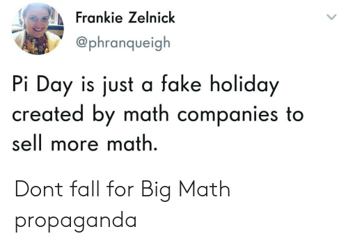 Fake, Fall, and Math: Frankie Zelnick  @phranqueigh  Pi Day is just a fake holiday  created by math companies to  sell more math Dont fall for Big Math propaganda