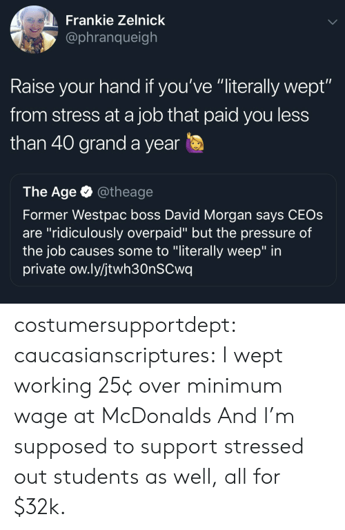 "McDonalds, Pressure, and Tumblr: Frankie Zelnick  @phranqueigh  Raise your hand if you've ""literally wept""  from stress at a job that paid you less  than 40 grand a year  The Age @theage  Former Westpac boss David Morgan says CEOs  are ""ridiculously overpaid"" but the pressure of  the job causes some to ""literally weep"" in  private ow.ly/jtwh30nSCwq costumersupportdept:  caucasianscriptures: I wept working 25¢ over minimum wage at McDonalds And I'm supposed to support stressed out students as well, all for $32k."
