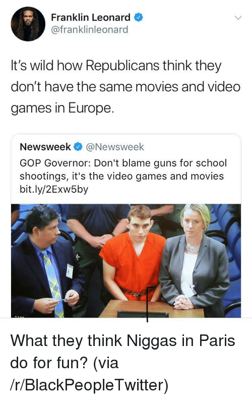 newsweek: Franklin Leonard  @franklinleonard  It's wild how Republicans think they  don't have the same movies and video  games in Europe  Newsweek@Newsweek  GOP Governor: Don't blame guns for school  shootings, it's the video games and movies  bit.ly/2Exw5by <p>What they think Niggas in Paris do for fun? (via /r/BlackPeopleTwitter)</p>