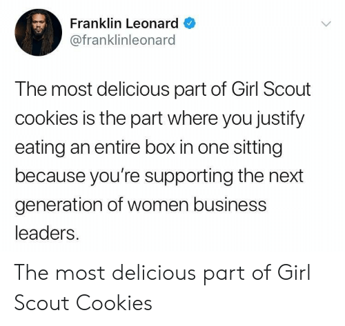 Franklin: Franklin Leonard  @franklinleonard  The most delicious part of Girl Scout  cookies is the part where you justify  eating an entire box in one sitting  because you're supporting the next  generation of women business  leaders. The most delicious part of Girl Scout Cookies