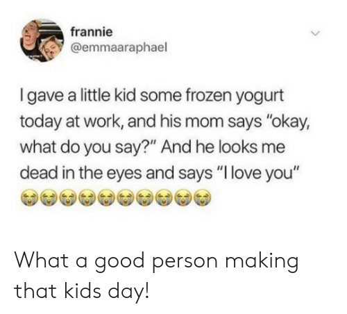 "kids day: frannie  @emmaaraphael  Igave a little kid some frozen yogurt  today at work, and his mom says ""okay,  what do you say?"" And he looks me  dead in the eyes and says ""I love you"" What a good person making that kids day!"
