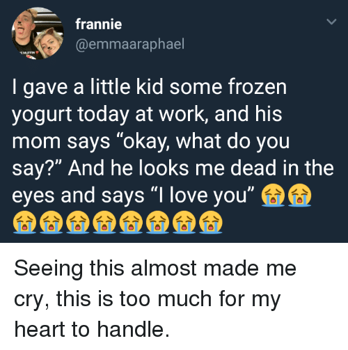 "Okay What: frannie  @emmaaraphael  MUFFIN  I gave a little kid some frozen  yogurt today at work, and his  mom says ""okay, what do you  say?"" And he looks me dead in the  eyes and says ""I love you"" <p>Seeing this almost made me cry, this is too much for my heart to handle.</p>"