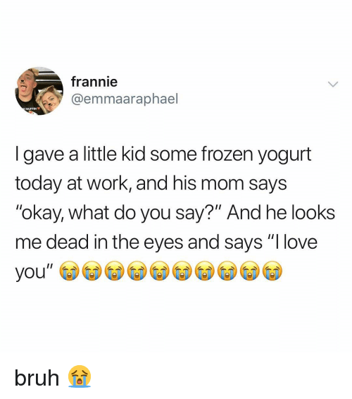 "Okay What: frannie  @emmaaraphael  MUFFIN  I gave a little kid some frozen yogurt  today at work, and his mom says  ""okay, what do you say?"" And he looks  me dead in the eyes and says ""I love bruh 😭"